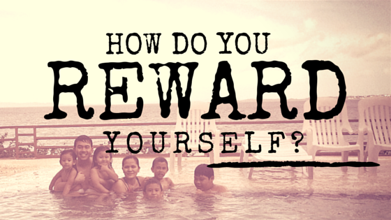 How do you reward yourself?