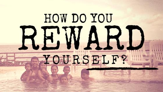 How do you reward yourself?